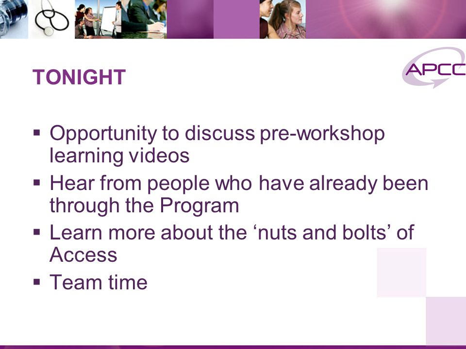 TONIGHT  Opportunity to discuss pre-workshop learning videos  Hear from people who have already been through the Program  Learn more about the 'nuts and bolts' of Access  Team time