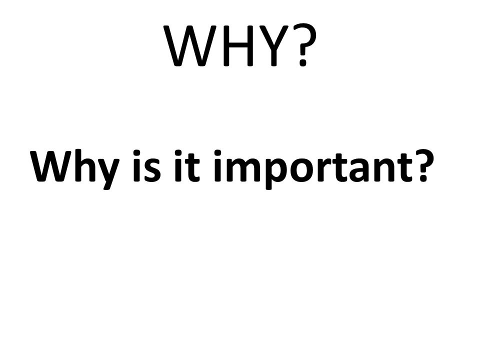 WHY Why is it important