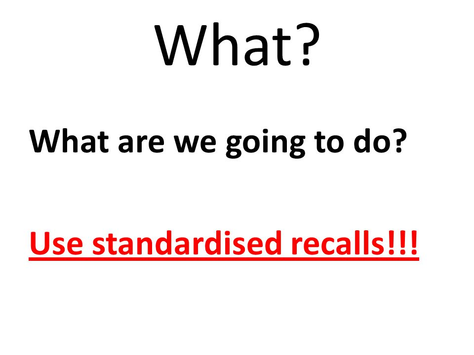What What are we going to do Use standardised recalls!!!