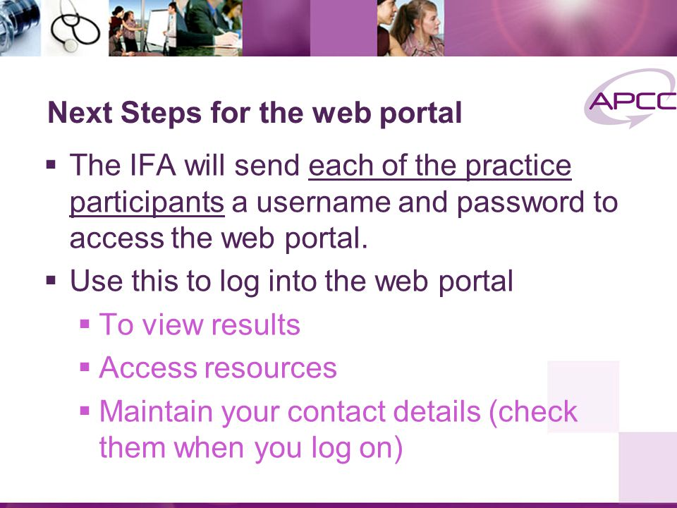 Next Steps for the web portal  The IFA will send each of the practice participants a username and password to access the web portal.