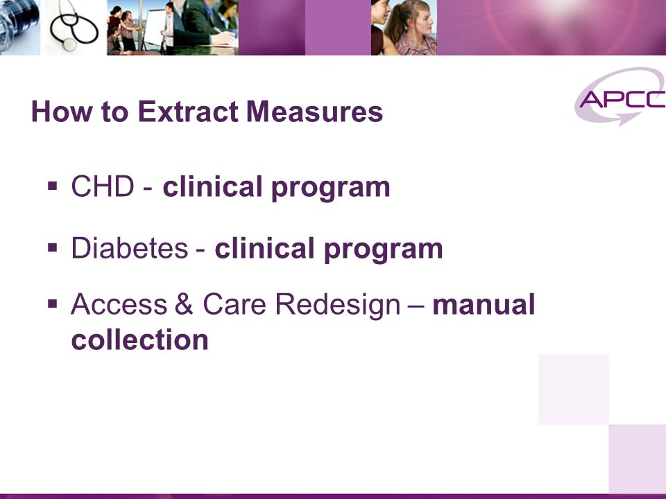 How to Extract Measures  CHD - clinical program  Diabetes - clinical program  Access & Care Redesign – manual collection
