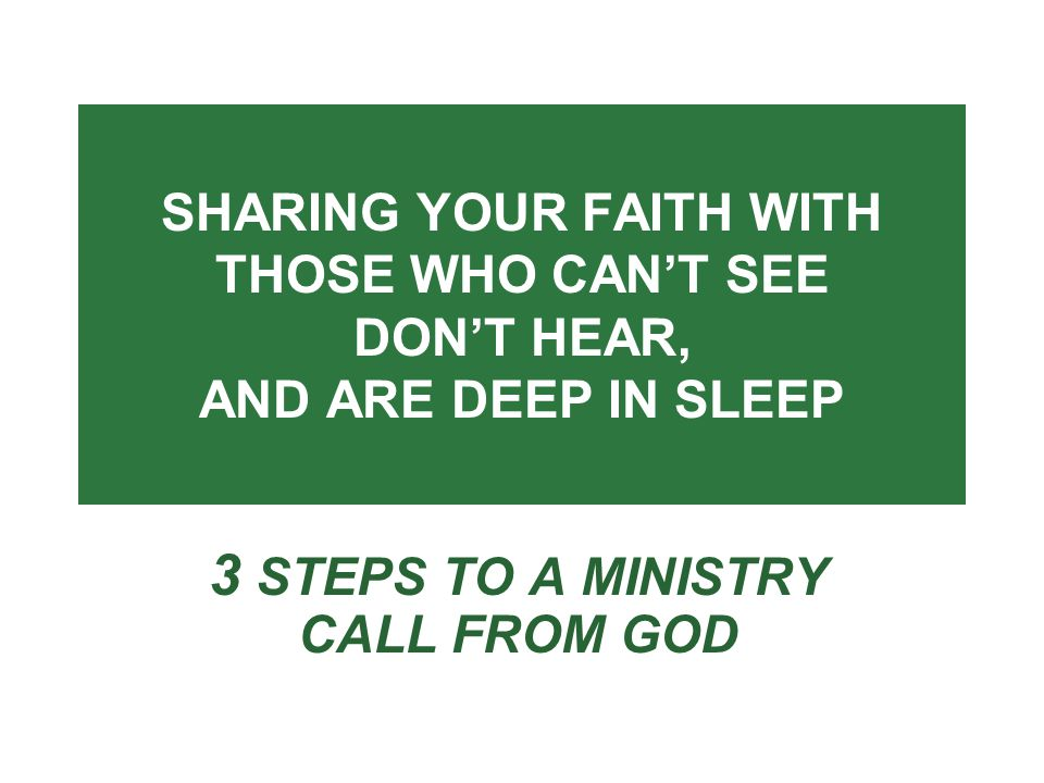 SHARING YOUR FAITH WITH THOSE WHO CAN'T SEE DON'T HEAR, AND ARE DEEP IN SLEEP 3 STEPS TO A MINISTRY CALL FROM GOD