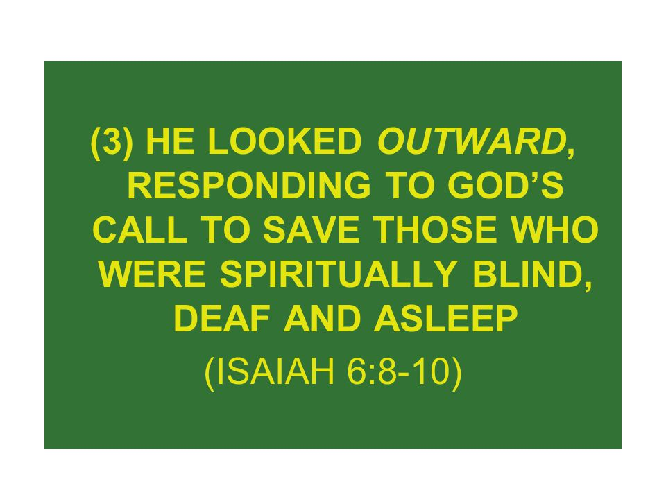 (3) HE LOOKED OUTWARD, RESPONDING TO GOD'S CALL TO SAVE THOSE WHO WERE SPIRITUALLY BLIND, DEAF AND ASLEEP (ISAIAH 6:8-10)
