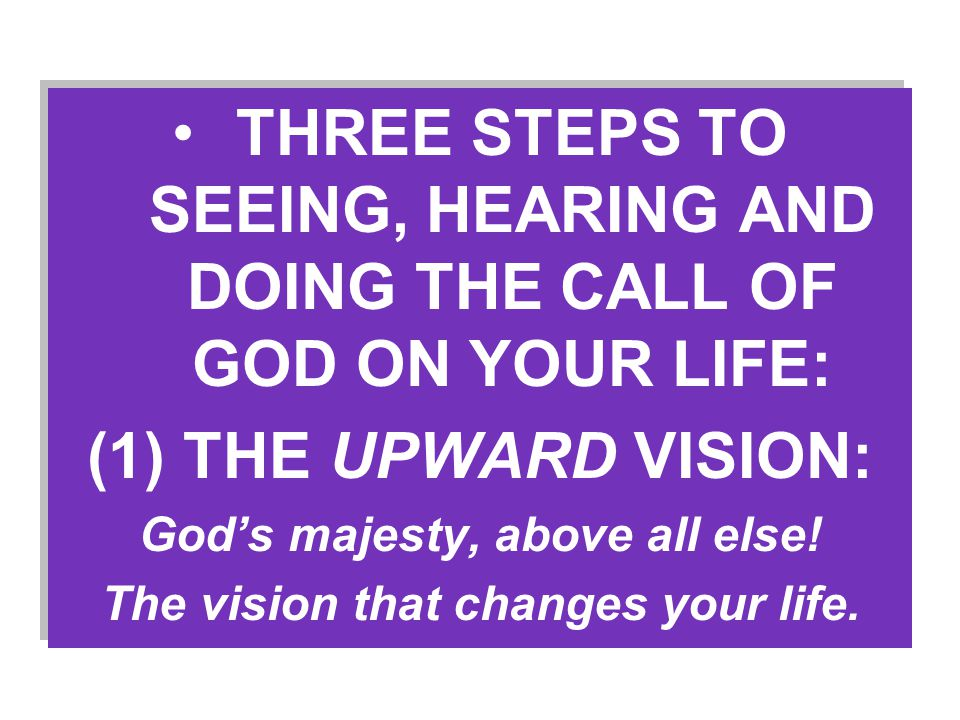 THREE STEPS TO SEEING, HEARING AND DOING THE CALL OF GOD ON YOUR LIFE: (1) THE UPWARD VISION: God's majesty, above all else.