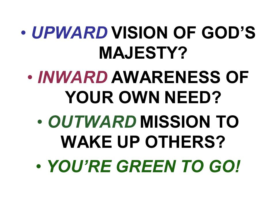 UPWARD VISION OF GOD'S MAJESTY. INWARD AWARENESS OF YOUR OWN NEED.