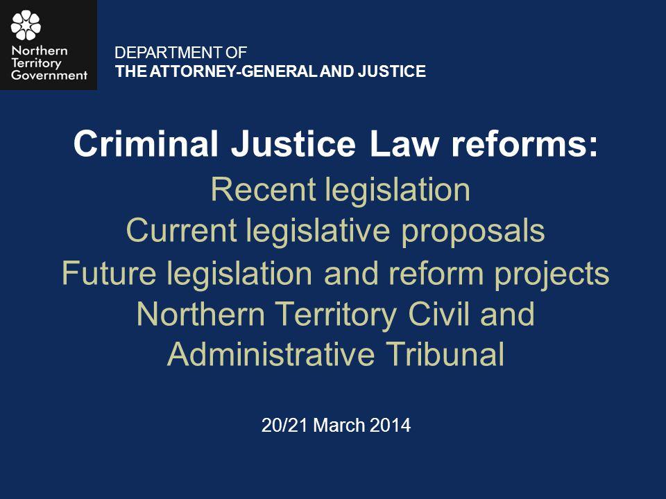 Criminal Justice Law reforms: Recent legislation Current legislative proposals Future legislation and reform projects Northern Territory Civil and Adm
