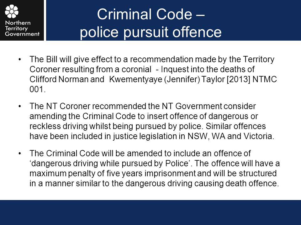 Criminal Code – police pursuit offence The Bill will give effect to a recommendation made by the Territory Coroner resulting from a coronial - Inquest