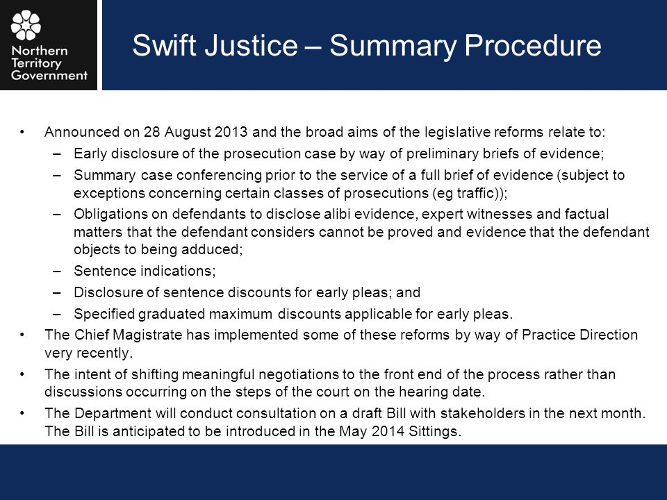 Swift Justice – Summary Procedure Announced on 28 August 2013 and the broad aims of the legislative reforms relate to: –Early disclosure of the prosec