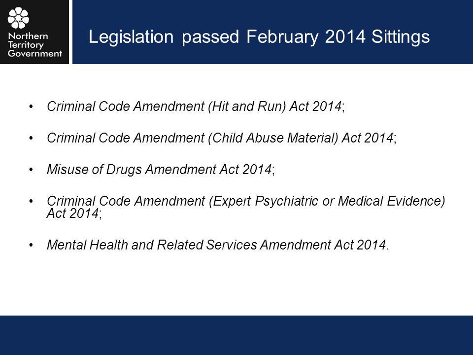 Legislation passed February 2014 Sittings Criminal Code Amendment (Hit and Run) Act 2014; Criminal Code Amendment (Child Abuse Material) Act 2014; Mis