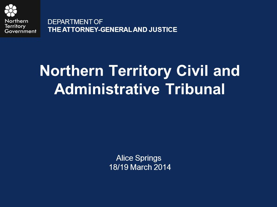Northern Territory Civil and Administrative Tribunal Alice Springs 18/19 March 2014 DEPARTMENT OF THE ATTORNEY-GENERAL AND JUSTICE