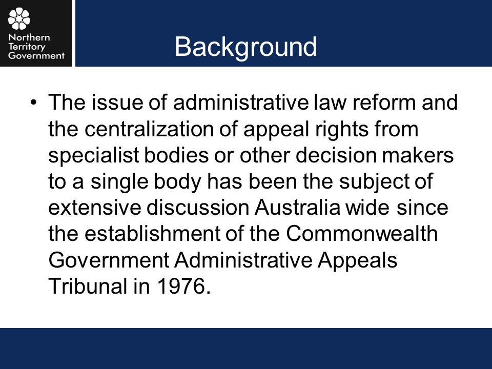 Background The issue of administrative law reform and the centralization of appeal rights from specialist bodies or other decision makers to a single