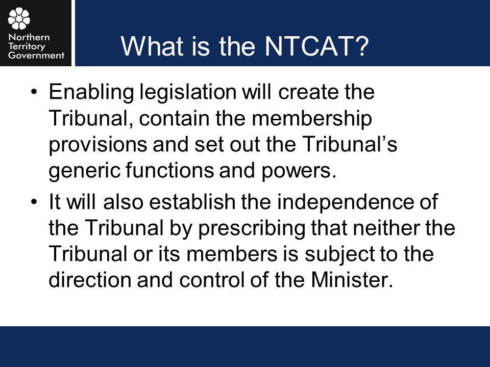 What is the NTCAT? Enabling legislation will create the Tribunal, contain the membership provisions and set out the Tribunal's generic functions and p