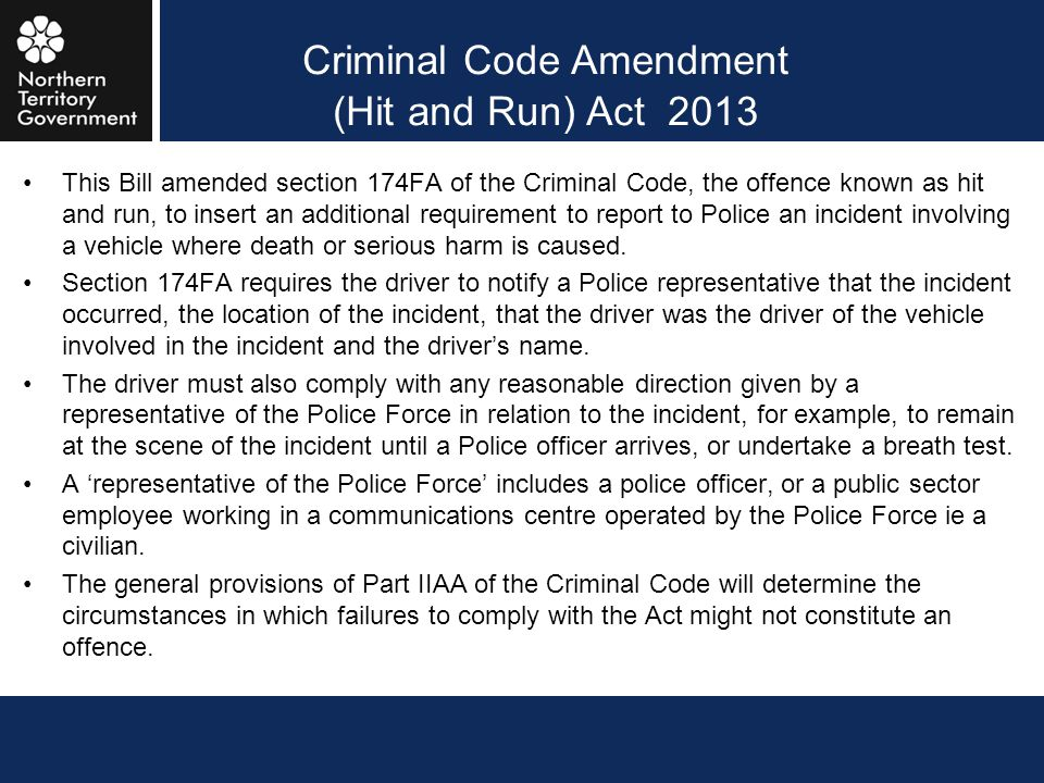 Criminal Code Amendment (Hit and Run) Act 2013 This Bill amended section 174FA of the Criminal Code, the offence known as hit and run, to insert an ad