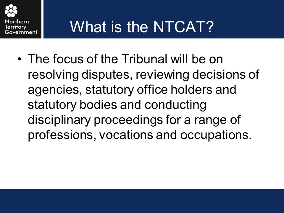 What is the NTCAT? The focus of the Tribunal will be on resolving disputes, reviewing decisions of agencies, statutory office holders and statutory bo