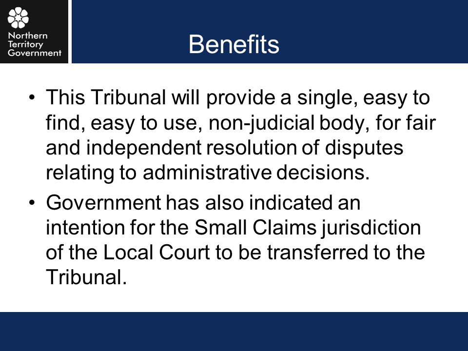 Benefits This Tribunal will provide a single, easy to find, easy to use, non-judicial body, for fair and independent resolution of disputes relating t