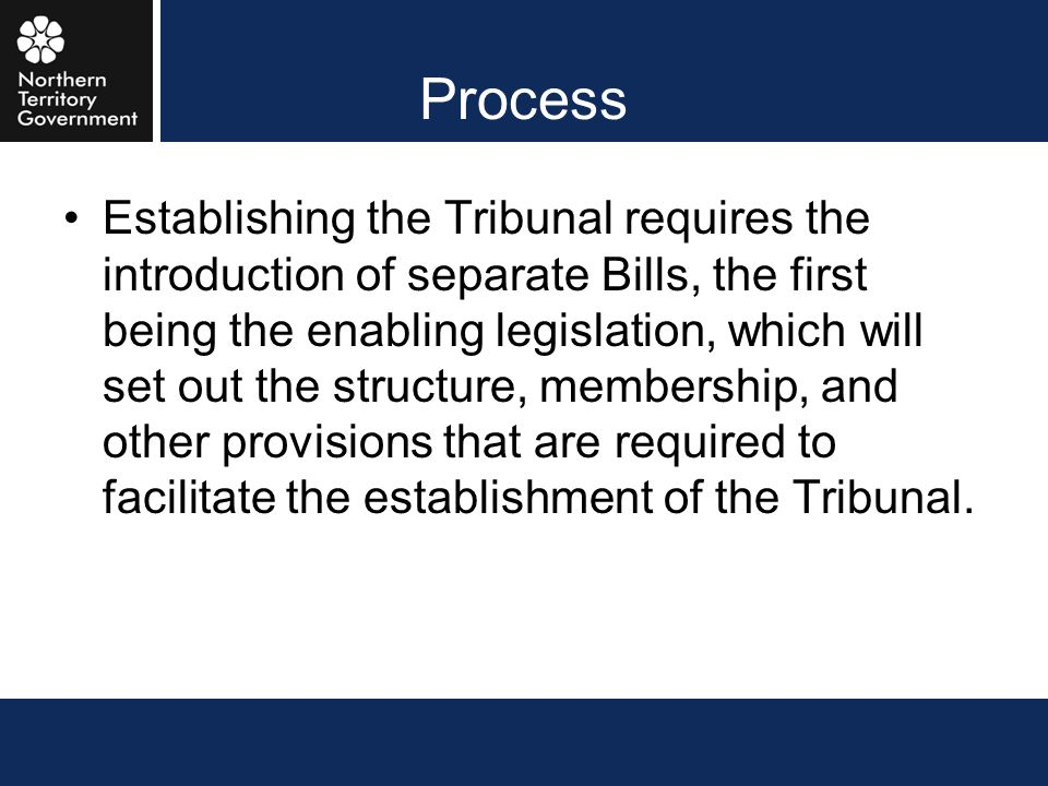 Process Establishing the Tribunal requires the introduction of separate Bills, the first being the enabling legislation, which will set out the struct