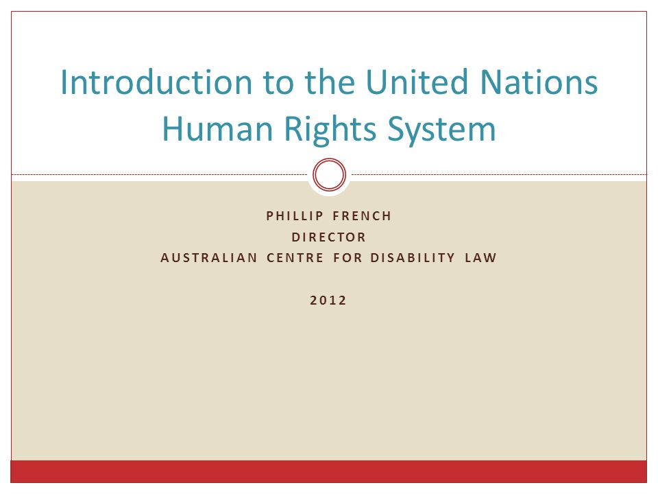 PHILLIP FRENCH DIRECTOR AUSTRALIAN CENTRE FOR DISABILITY LAW 2012 Introduction to the United Nations Human Rights System