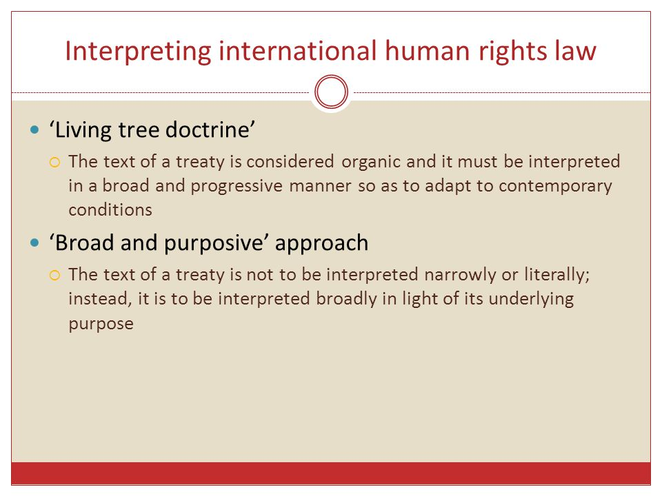 Interpreting international human rights law 'Living tree doctrine'  The text of a treaty is considered organic and it must be interpreted in a broad and progressive manner so as to adapt to contemporary conditions 'Broad and purposive' approach  The text of a treaty is not to be interpreted narrowly or literally; instead, it is to be interpreted broadly in light of its underlying purpose
