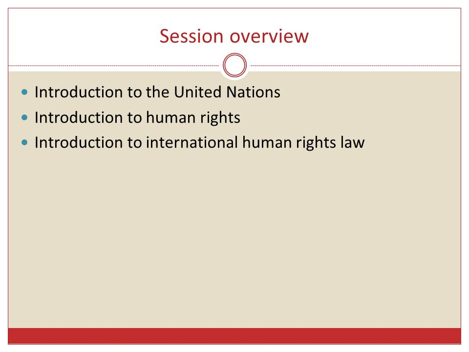 Session overview Introduction to the United Nations Introduction to human rights Introduction to international human rights law