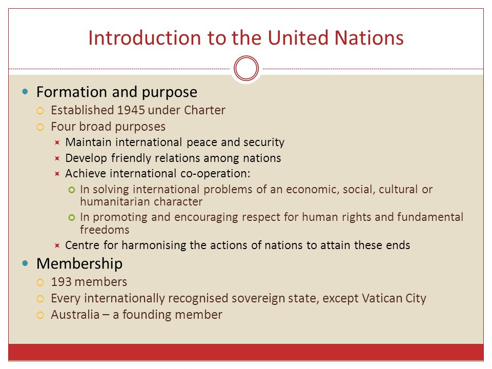 Introduction to the United Nations Formation and purpose  Established 1945 under Charter  Four broad purposes  Maintain international peace and security  Develop friendly relations among nations  Achieve international co-operation: In solving international problems of an economic, social, cultural or humanitarian character In promoting and encouraging respect for human rights and fundamental freedoms  Centre for harmonising the actions of nations to attain these ends Membership  193 members  Every internationally recognised sovereign state, except Vatican City  Australia – a founding member