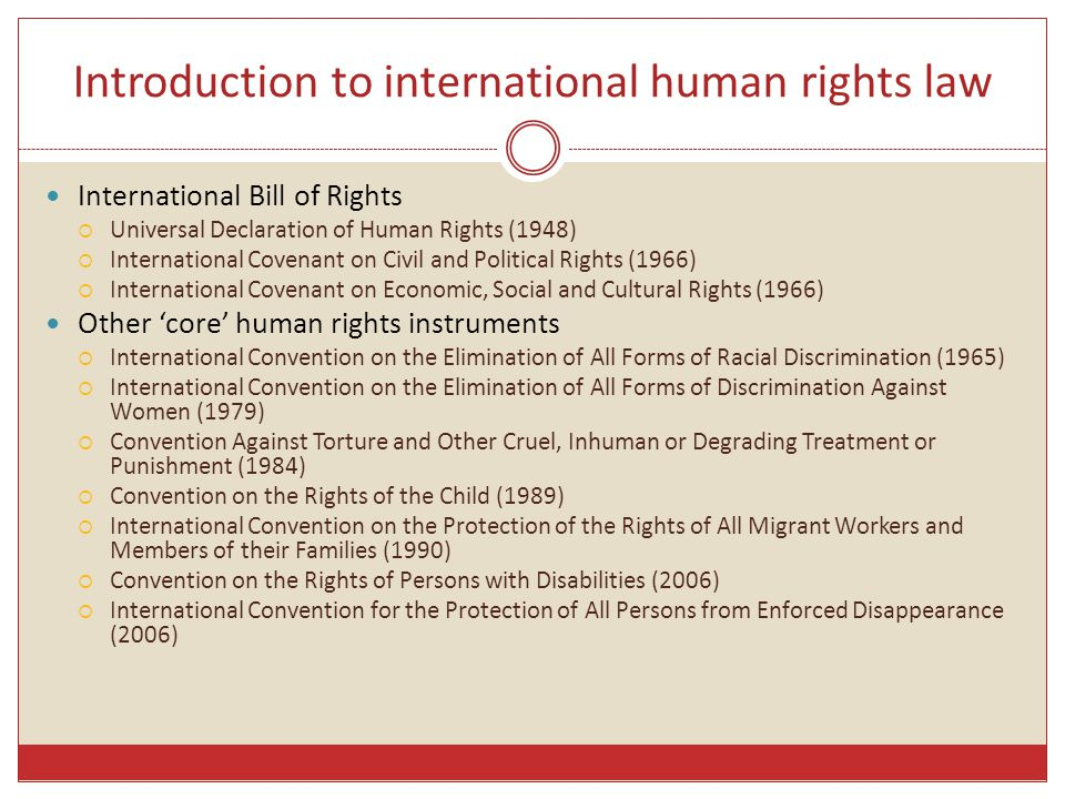 Introduction to international human rights law International Bill of Rights  Universal Declaration of Human Rights (1948)  International Covenant on Civil and Political Rights (1966)  International Covenant on Economic, Social and Cultural Rights (1966) Other 'core' human rights instruments  International Convention on the Elimination of All Forms of Racial Discrimination (1965)  International Convention on the Elimination of All Forms of Discrimination Against Women (1979)  Convention Against Torture and Other Cruel, Inhuman or Degrading Treatment or Punishment (1984)  Convention on the Rights of the Child (1989)  International Convention on the Protection of the Rights of All Migrant Workers and Members of their Families (1990)  Convention on the Rights of Persons with Disabilities (2006)  International Convention for the Protection of All Persons from Enforced Disappearance (2006)