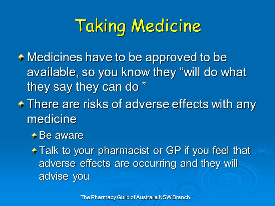 The Pharmacy Guild of Australia NSW Branch Taking Medicine Medicines have to be approved to be available, so you know they will do what they say they can do There are risks of adverse effects with any medicine Be aware Talk to your pharmacist or GP if you feel that adverse effects are occurring and they will advise you