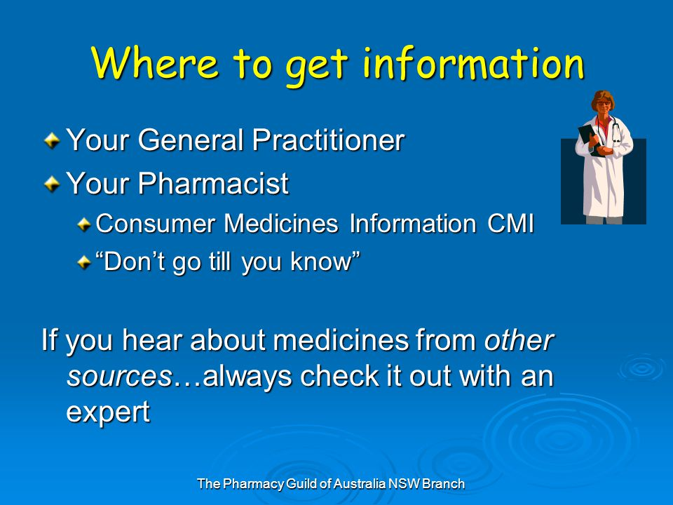 The Pharmacy Guild of Australia NSW Branch Where to get information Your General Practitioner Your Pharmacist Consumer Medicines Information CMI Don't go till you know If you hear about medicines from other sources…always check it out with an expert