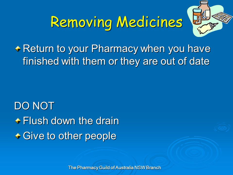 The Pharmacy Guild of Australia NSW Branch Removing Medicines Return to your Pharmacy when you have finished with them or they are out of date DO NOT Flush down the drain Give to other people