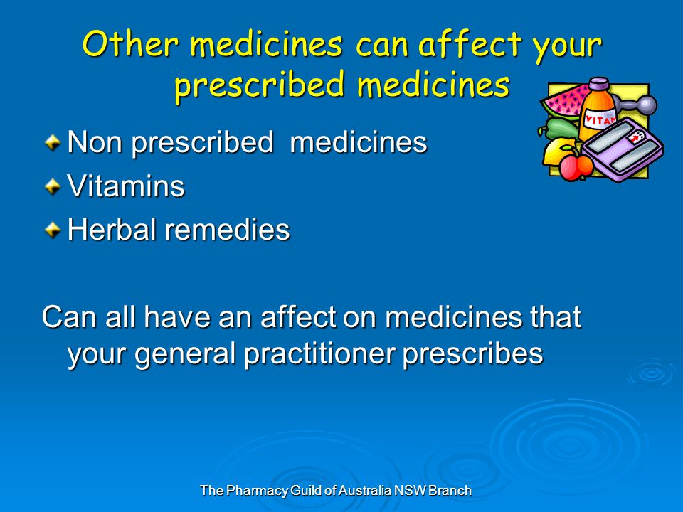 The Pharmacy Guild of Australia NSW Branch Other medicines can affect your prescribed medicines Non prescribed medicines Vitamins Herbal remedies Can all have an affect on medicines that your general practitioner prescribes