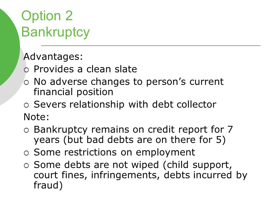 Option 2 Bankruptcy Advantages:  Provides a clean slate  No adverse changes to person's current financial position  Severs relationship with debt collector Note:  Bankruptcy remains on credit report for 7 years (but bad debts are on there for 5)  Some restrictions on employment  Some debts are not wiped (child support, court fines, infringements, debts incurred by fraud)