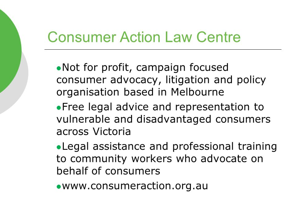 Consumer Action Law Centre Not for profit, campaign focused consumer advocacy, litigation and policy organisation based in Melbourne Free legal advice and representation to vulnerable and disadvantaged consumers across Victoria Legal assistance and professional training to community workers who advocate on behalf of consumers