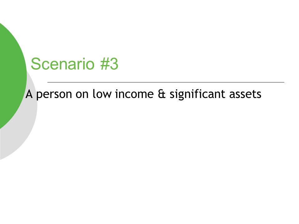 Scenario #3 A person on low income & significant assets