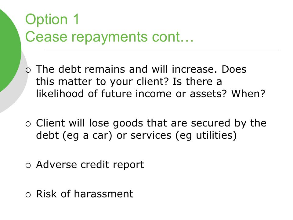 Option 1 Cease repayments cont…  The debt remains and will increase.