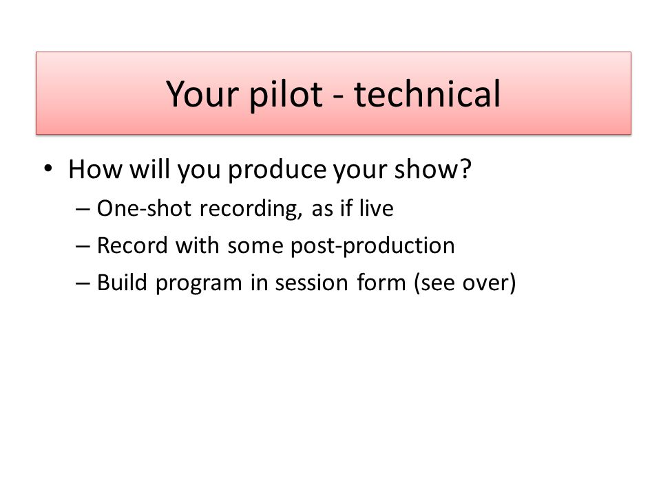 Your pilot - technical How will you produce your show? – One-shot recording, as if live – Record with some post-production – Build program in session