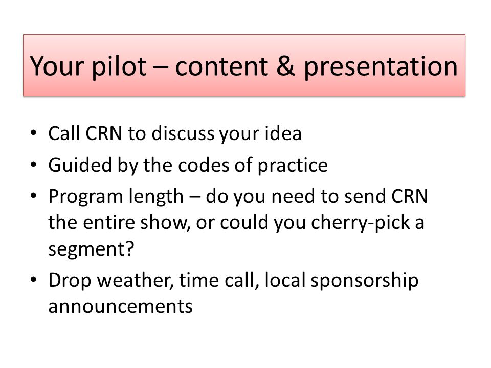 Your pilot – content & presentation Call CRN to discuss your idea Guided by the codes of practice Program length – do you need to send CRN the entire