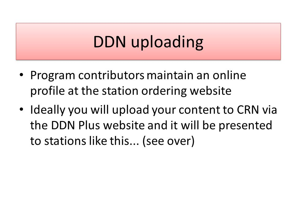 DDN uploading Program contributors maintain an online profile at the station ordering website Ideally you will upload your content to CRN via the DDN