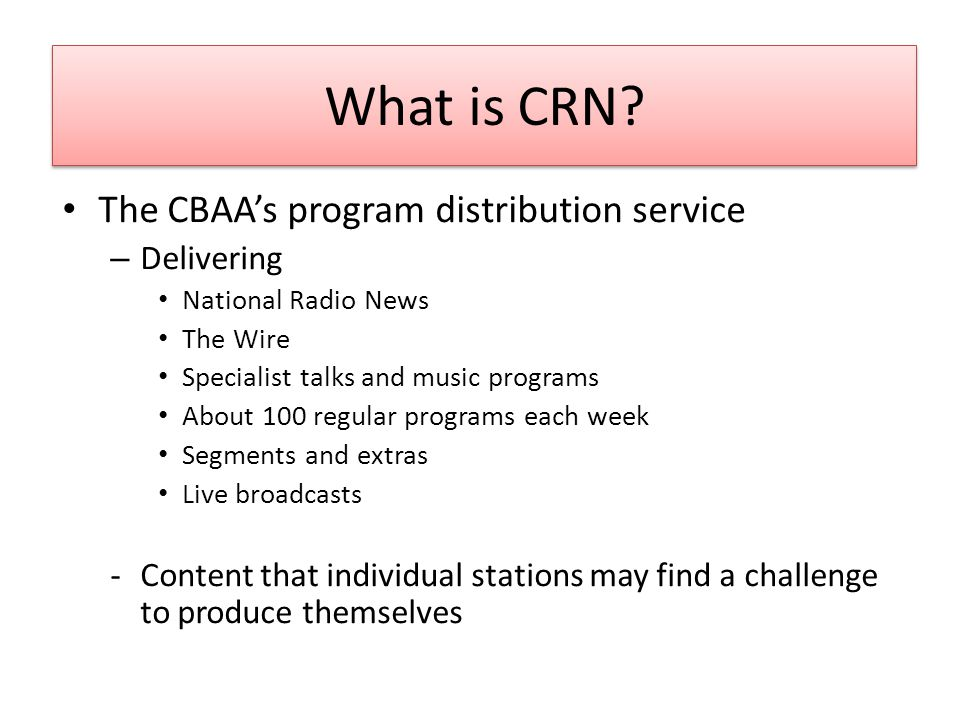 What is CRN? The CBAA's program distribution service – Delivering National Radio News The Wire Specialist talks and music programs About 100 regular p