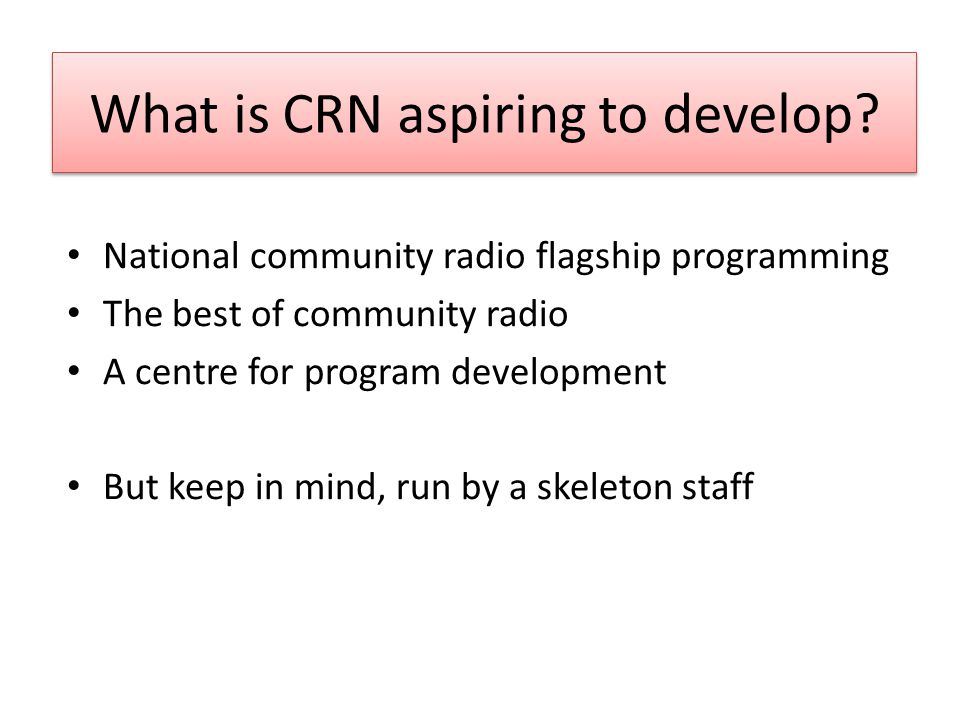 What is CRN aspiring to develop? National community radio flagship programming The best of community radio A centre for program development But keep i