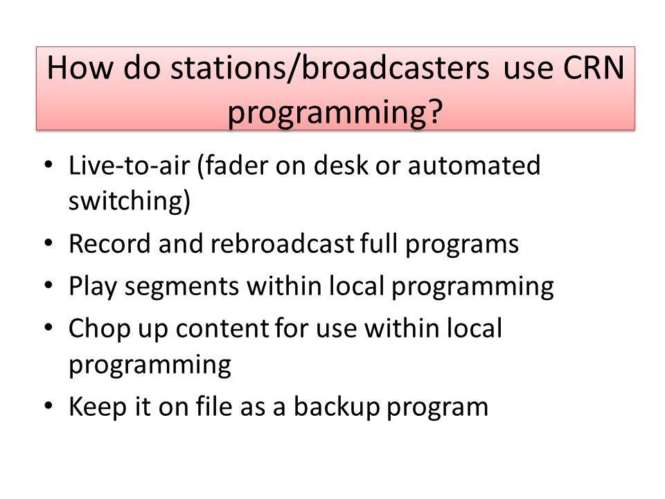 How do stations/broadcasters use CRN programming? Live-to-air (fader on desk or automated switching) Record and rebroadcast full programs Play segment