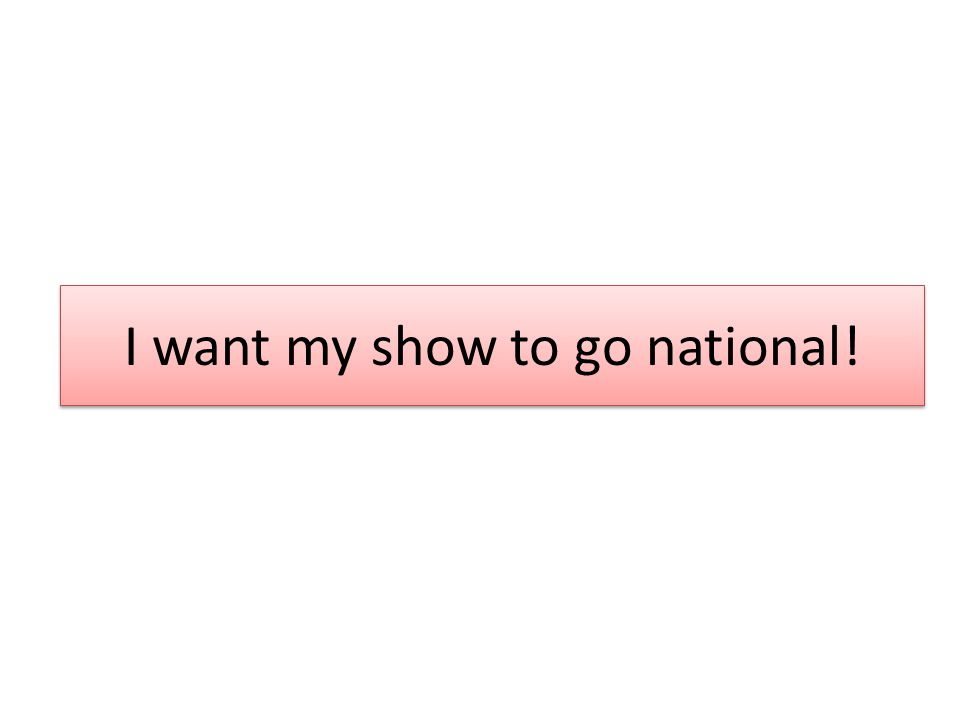 I want my show to go national!
