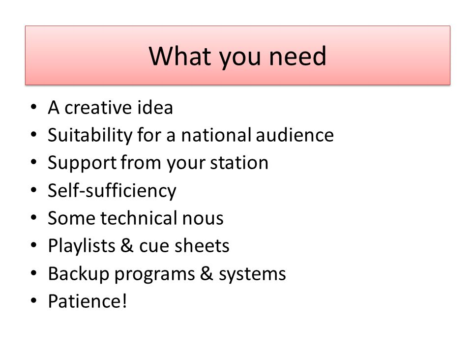 What you need A creative idea Suitability for a national audience Support from your station Self-sufficiency Some technical nous Playlists & cue sheets Backup programs & systems Patience!