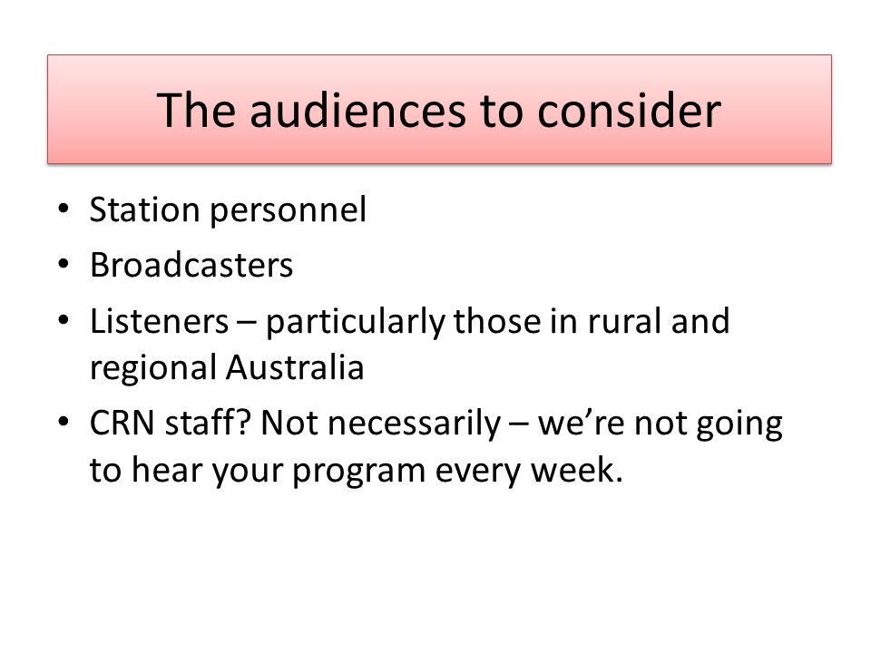 The audiences to consider Station personnel Broadcasters Listeners – particularly those in rural and regional Australia CRN staff.