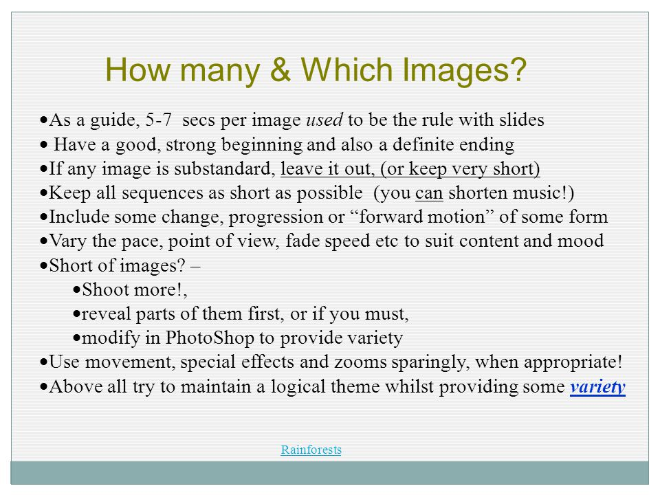How many & Which Images?  As a guide, 5-7 secs per image used to be the rule with slides  Have a good, strong beginning and also a definite ending 