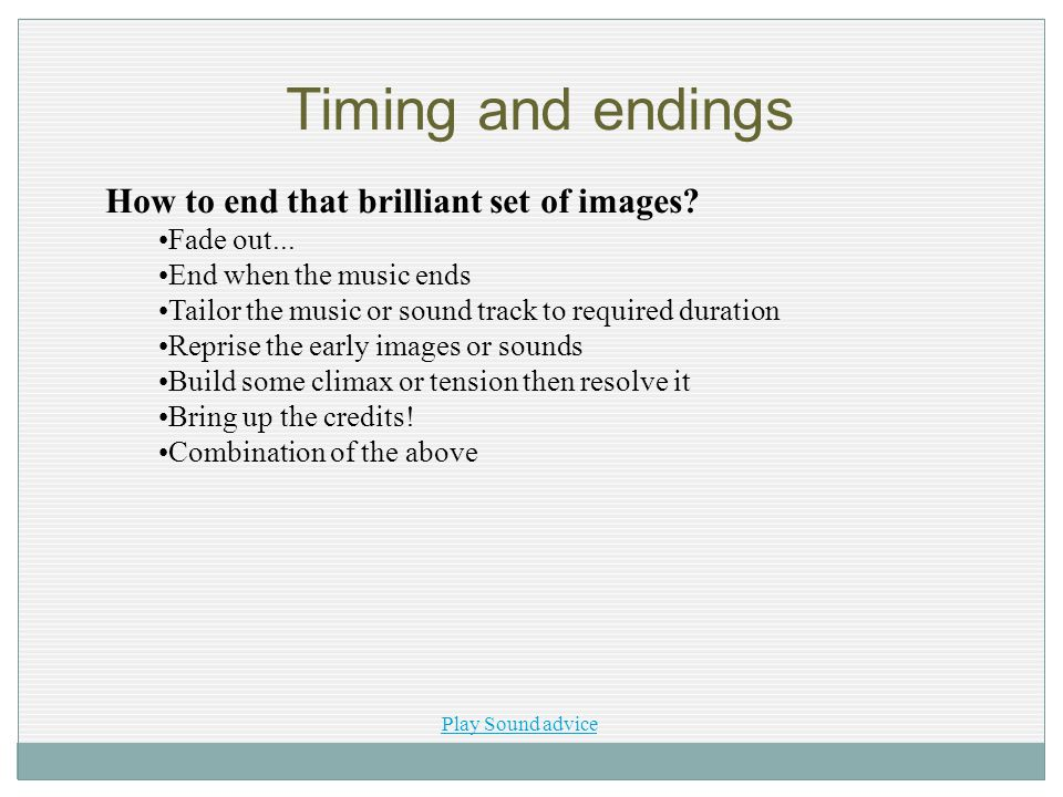 Timing and endings How to end that brilliant set of images? Fade out... End when the music ends Tailor the music or sound track to required duration R