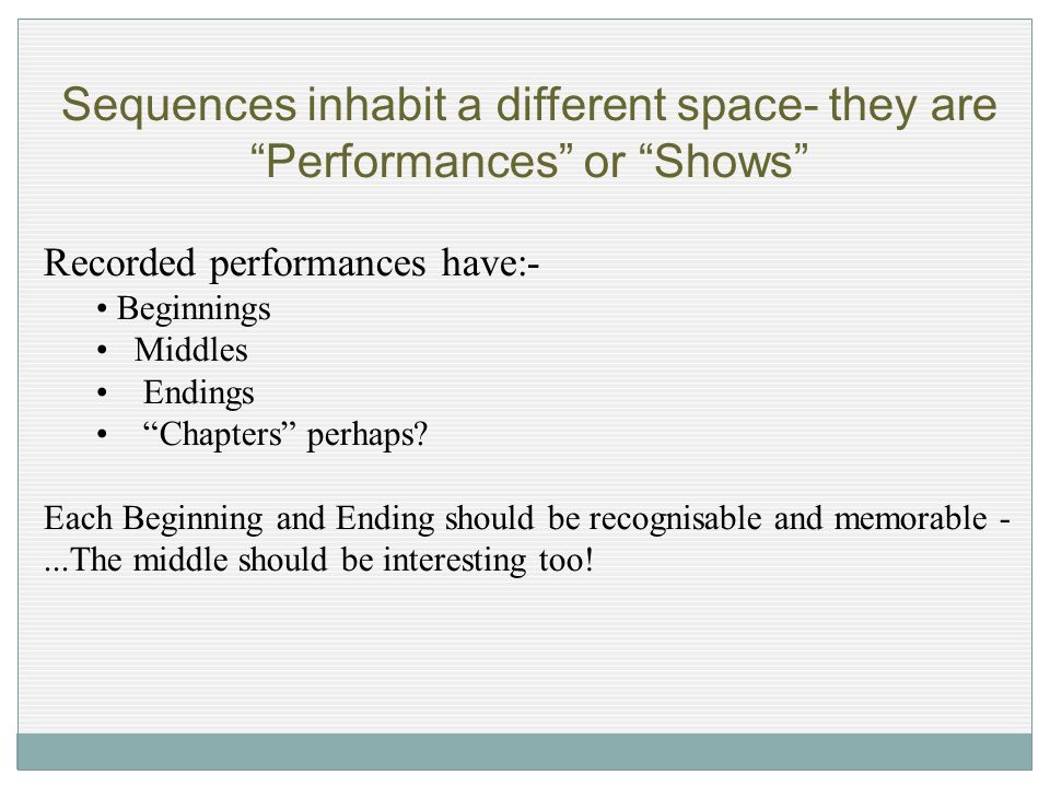 "Sequences inhabit a different space- they are ""Performances"" or ""Shows"" Recorded performances have:- Beginnings Middles Endings ""Chapters"" perhaps? Ea"