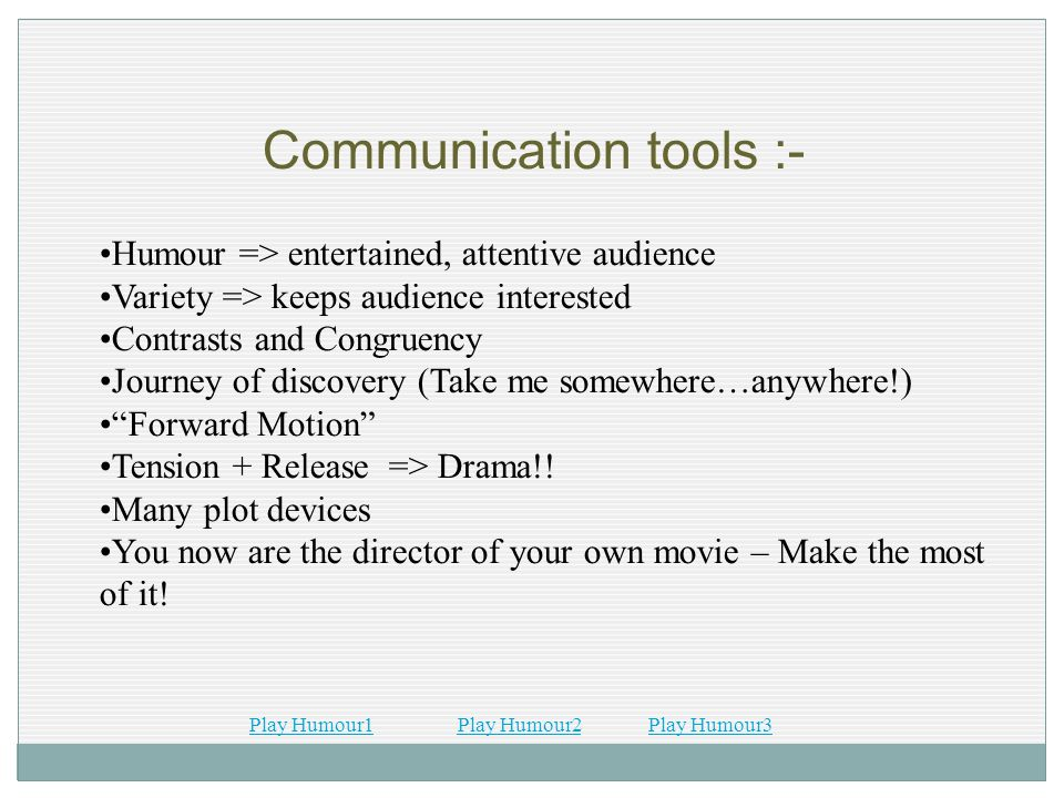 Communication tools :- Humour => entertained, attentive audience Variety => keeps audience interested Contrasts and Congruency Journey of discovery (T