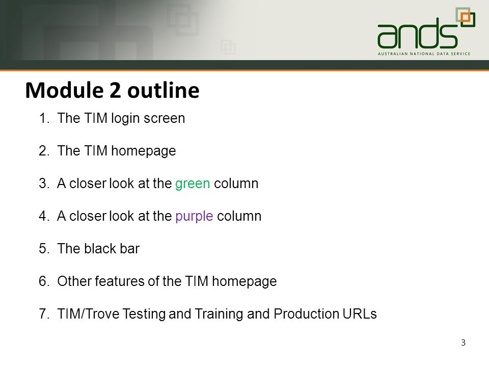 Module 2 outline 3 1.The TIM login screen 2.The TIM homepage 3.A closer look at the green column 4.A closer look at the purple column 5.The black bar 6.Other features of the TIM homepage 7.TIM/Trove Testing and Training and Production URLs