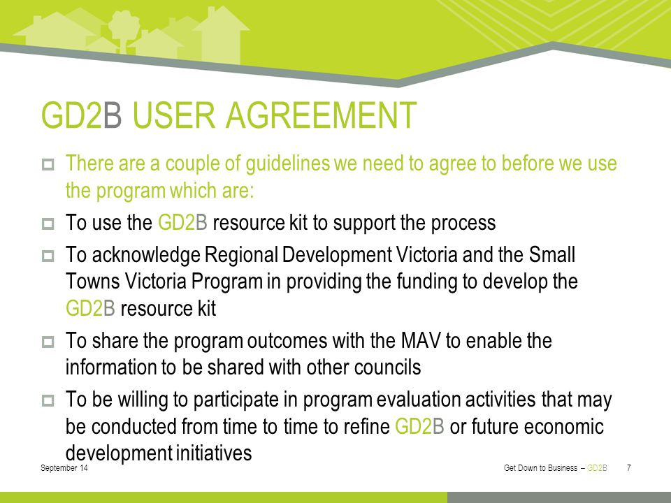 GD2B USER AGREEMENT  There are a couple of guidelines we need to agree to before we use the program which are:  To use the GD2B resource kit to support the process  To acknowledge Regional Development Victoria and the Small Towns Victoria Program in providing the funding to develop the GD2B resource kit  To share the program outcomes with the MAV to enable the information to be shared with other councils  To be willing to participate in program evaluation activities that may be conducted from time to time to refine GD2B or future economic development initiatives September 14 Get Down to Business – GD2B 7