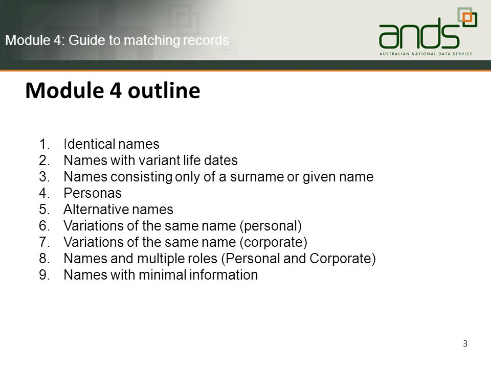 Module 4 outline 3 1.Identical names 2.Names with variant life dates 3.Names consisting only of a surname or given name 4.Personas 5.Alternative names 6.Variations of the same name (personal) 7.Variations of the same name (corporate) 8.Names and multiple roles (Personal and Corporate) 9.Names with minimal information Module 4: Guide to matching records