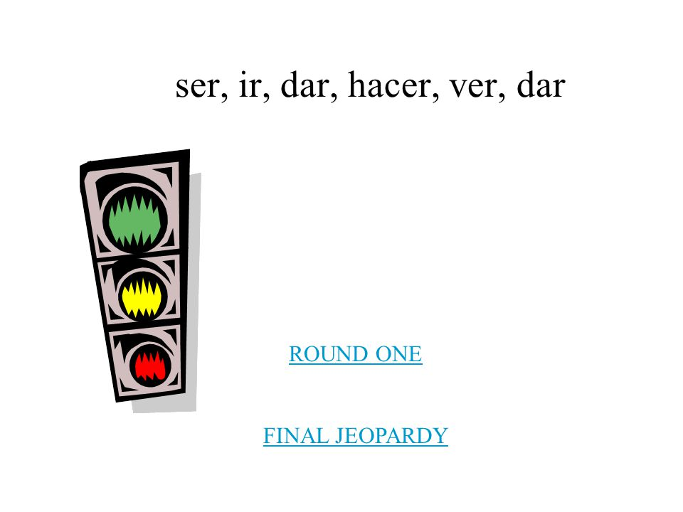 ser, ir, dar, hacer, ver, dar ROUND ONE FINAL JEOPARDY
